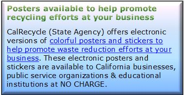Description: Description: Posters available to help promote recycling efforts at your business CalRecycle (State Agency) offers electronic versions of colorful posters and stickers to help promote waste reduction efforts at your business. These electronic posters and stickers are available to California businesses, public service organizations & educational institutions at NO CHARGE.